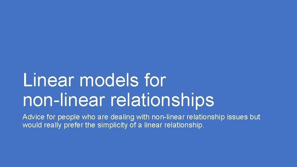 Linear models for non-linear relationships Advice for people who are dealing with non-linear relationship