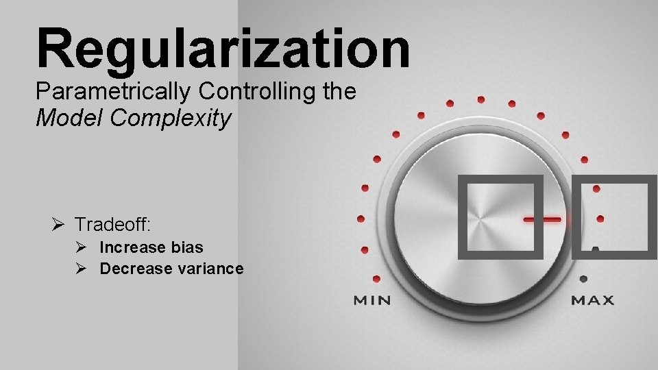 Regularization Parametrically Controlling the Model Complexity Ø Tradeoff: Ø Increase bias Ø Decrease variance