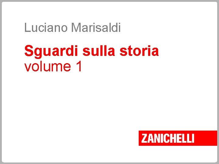 Luciano Marisaldi Sguardi sulla storia volume 1