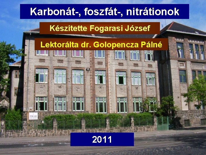 Karbonát-, foszfát-, nitrátionok Készítette Fogarasi József Lektorálta dr. Golopencza Pálné 2011