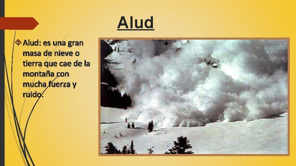 Alud Alud: es una gran masa de nieve o tierra que cae de la
