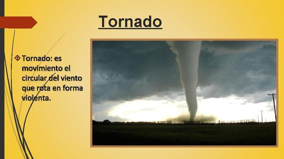 Tornado Tornado: es movimiento el circular del viento que rota en forma violenta.