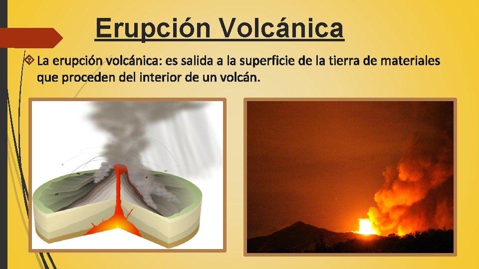 Erupción Volcánica La erupción volcánica: es salida a la superficie de la tierra de