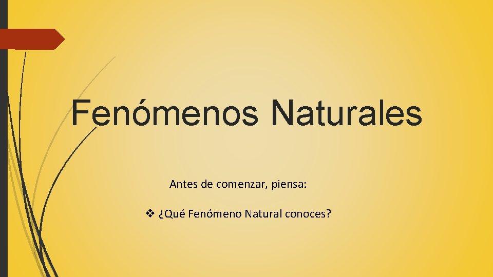 Fenómenos Naturales Antes de comenzar, piensa: v ¿Qué Fenómeno Natural conoces?