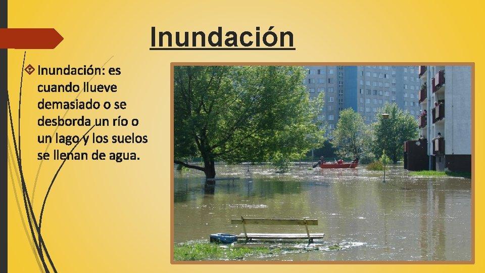 Inundación Inundación: es cuando llueve demasiado o se desborda un río o un lago