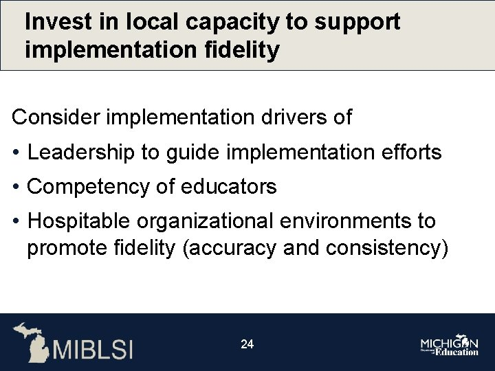 Invest in local capacity to support implementation fidelity Consider implementation drivers of • Leadership