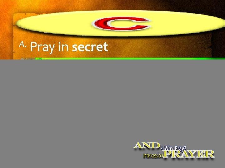 A. Pray in secret
