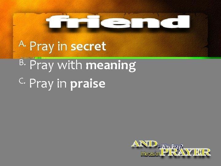 A. Pray in secret B. Pray with meaning C. Pray in praise
