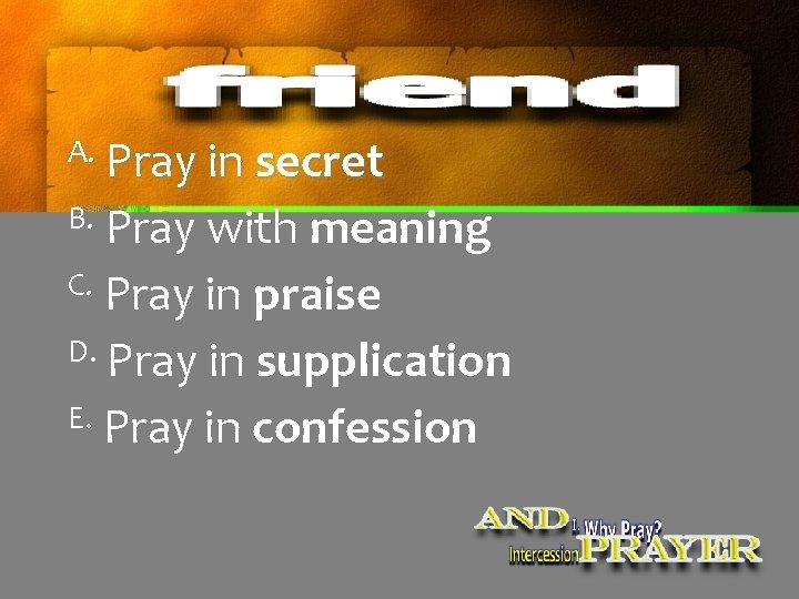 A. Pray in secret B. Pray with meaning C. Pray in praise D. Pray