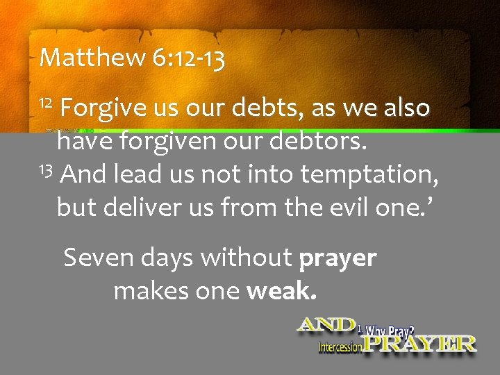 Matthew 6: 12 -13 12 Forgive us our debts, as we also have forgiven