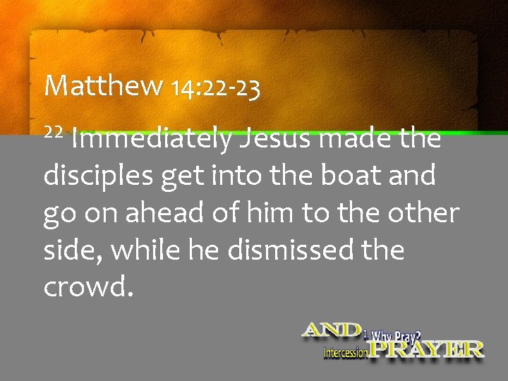 Matthew 14: 22 -23 22 Immediately Jesus made the disciples get into the boat