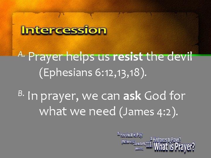 A. Prayer helps us resist the devil (Ephesians 6: 12, 13, 18). B. In