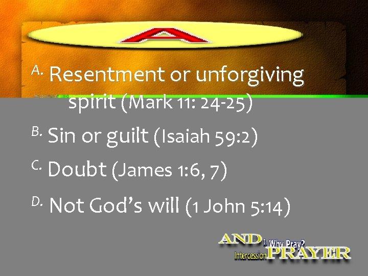 A. Resentment or unforgiving spirit (Mark 11: 24 -25) B. Sin or guilt (Isaiah