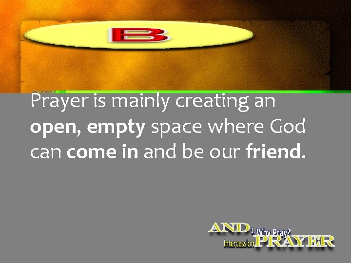 Prayer is mainly creating an open, empty space where God can come in and