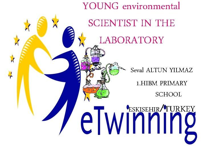 YOUNG environmental SCIENTIST IN THE LABORATORY Seval ALTUN YILMAZ 1. HIBM PRIMARY SCHOOL ESKISEHIR/TURKEY