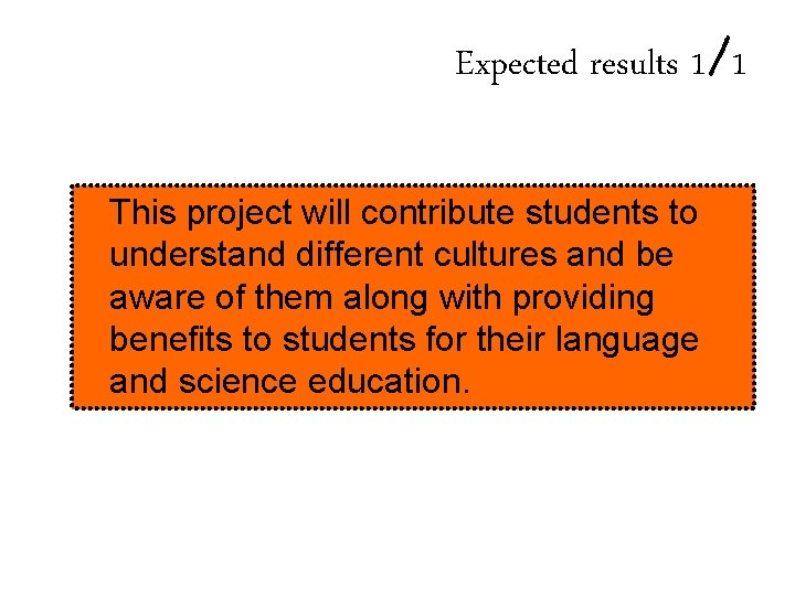 Expected results 1/1 This project will contribute students to understand different cultures and be