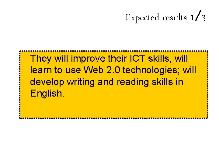 Expected results 1/3 They will improve their ICT skills, will learn to use Web