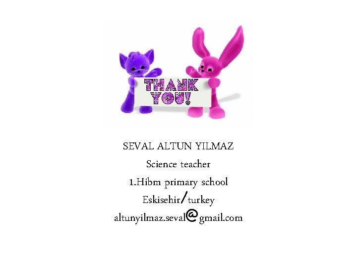 SEVAL ALTUN YILMAZ Science teacher 1. Hibm primary school Eskisehir/turkey altunyilmaz. seval@gmail. com