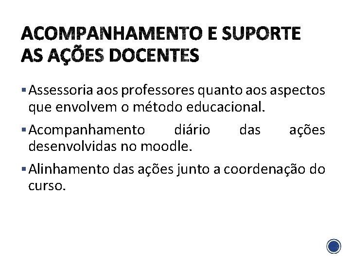 § Assessoria aos professores quanto aos aspectos que envolvem o método educacional. § Acompanhamento