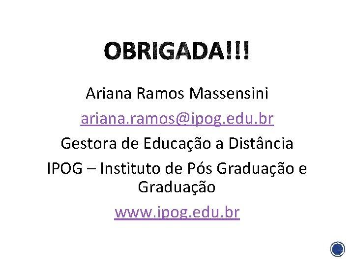Ariana Ramos Massensini ariana. ramos@ipog. edu. br Gestora de Educação a Distância IPOG –