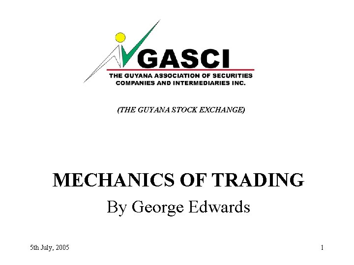 (THE GUYANA STOCK EXCHANGE) MECHANICS OF TRADING By George Edwards 5 th July, 2005