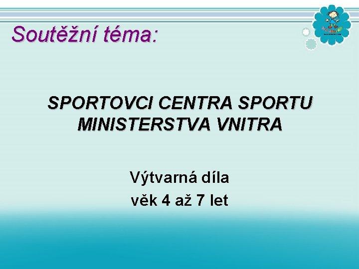 Soutěžní téma: SPORTOVCI CENTRA SPORTU MINISTERSTVA VNITRA Výtvarná díla věk 4 až 7 let