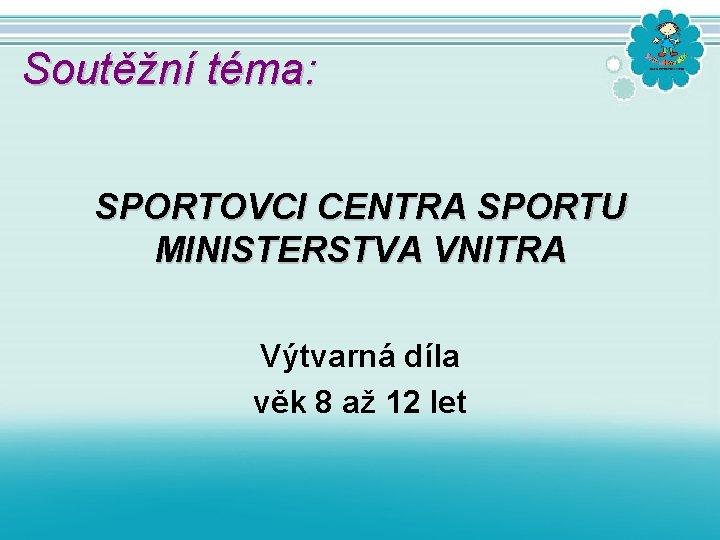 Soutěžní téma: SPORTOVCI CENTRA SPORTU MINISTERSTVA VNITRA Výtvarná díla věk 8 až 12 let