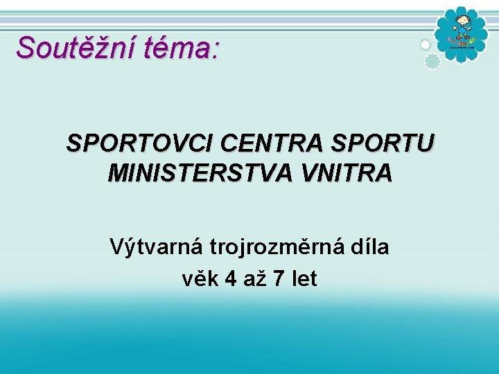 Soutěžní téma: SPORTOVCI CENTRA SPORTU MINISTERSTVA VNITRA Výtvarná trojrozměrná díla věk 4 až 7