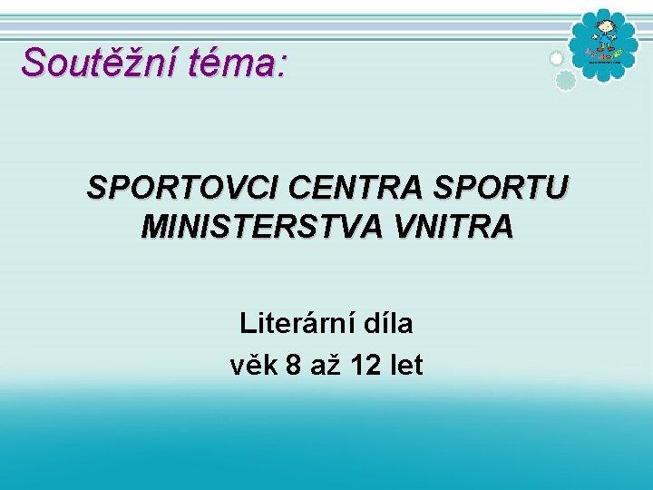 Soutěžní téma: SPORTOVCI CENTRA SPORTU MINISTERSTVA VNITRA Literární díla věk 8 až 12 let