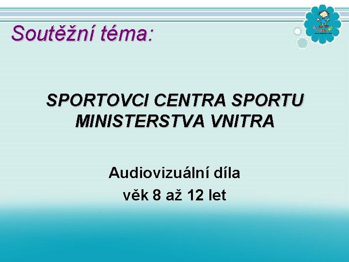 Soutěžní téma: SPORTOVCI CENTRA SPORTU MINISTERSTVA VNITRA Audiovizuální díla věk 8 až 12 let