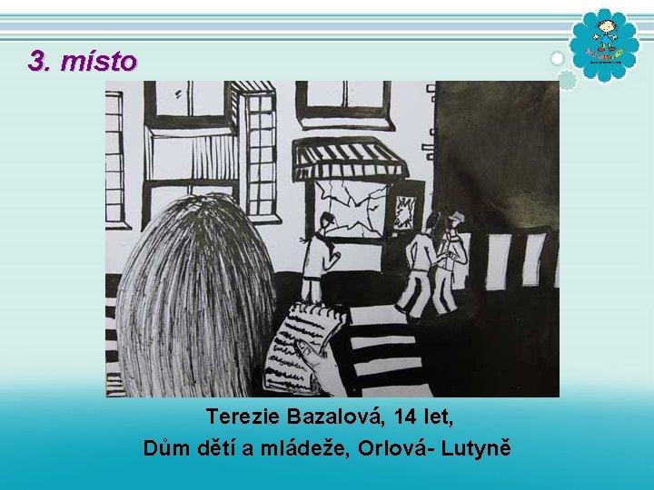 3. místo Terezie Bazalová, 14 let, Dům dětí a mládeže, Orlová- Lutyně