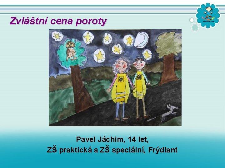 Zvláštní cena poroty Pavel Jáchim, 14 let, ZŠ praktická a ZŠ speciální, Frýdlant