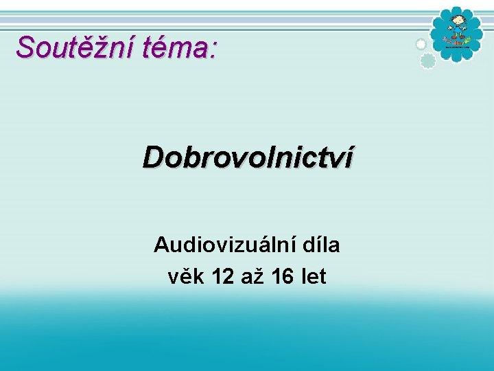 Soutěžní téma: Dobrovolnictví Audiovizuální díla věk 12 až 16 let