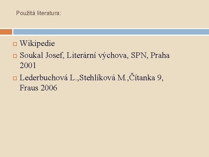 Použitá literatura: Wikipedie Soukal Josef, Literární výchova, SPN, Praha 2001 Lederbuchová L. , Stehlíková