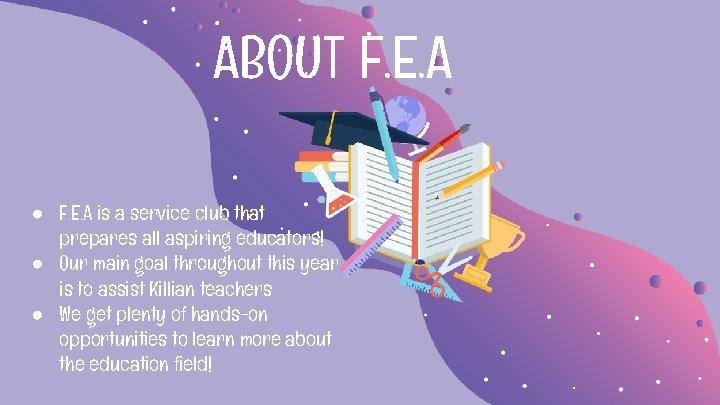 ABOUT F. E. A ● F. E. A is a service club that prepares