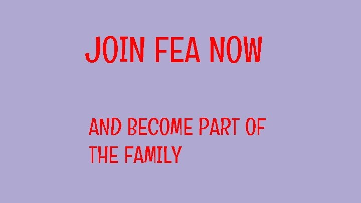 JOIN FEA NOW AND BECOME PART OF THE FAMILY