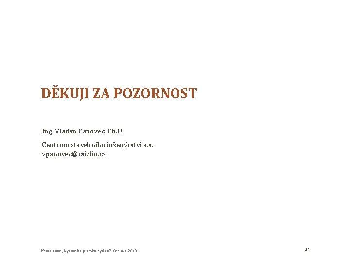 DĚKUJI ZA POZORNOST Ing. Vladan Panovec, Ph. D. Centrum stavebního inženýrství a. s. vpanovec@csizlin.