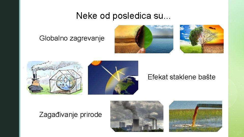 z Neke od posledica su. . . Globalno zagrevanje § Efekat staklene bašte Zagađivanje