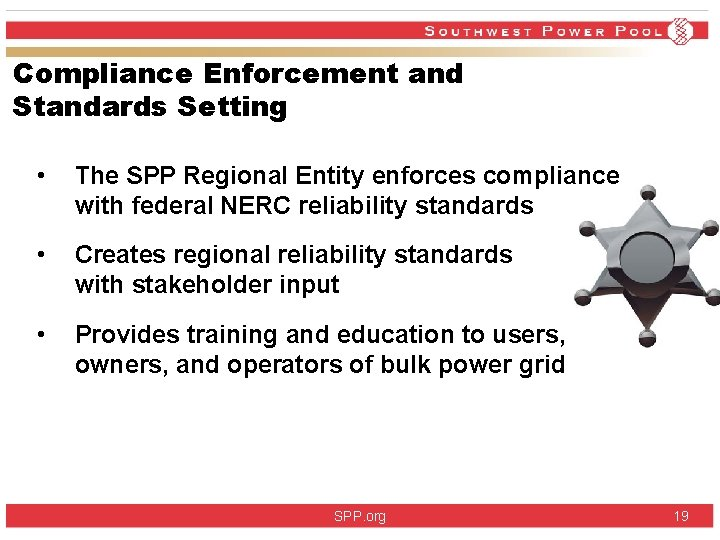Compliance Enforcement and Standards Setting • The SPP Regional Entity enforces compliance with federal
