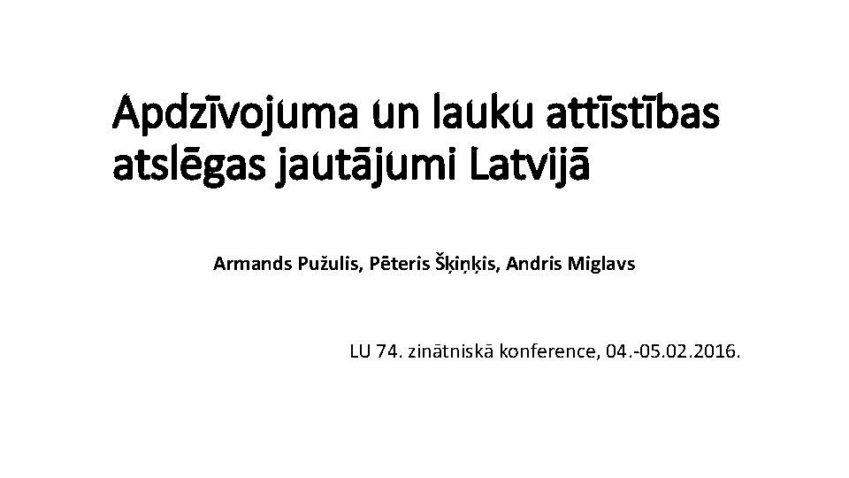 Apdzīvojuma un lauku attīstības atslēgas jautājumi Latvijā Armands Pužulis, Pēteris Šķiņķis, Andris Miglavs LU