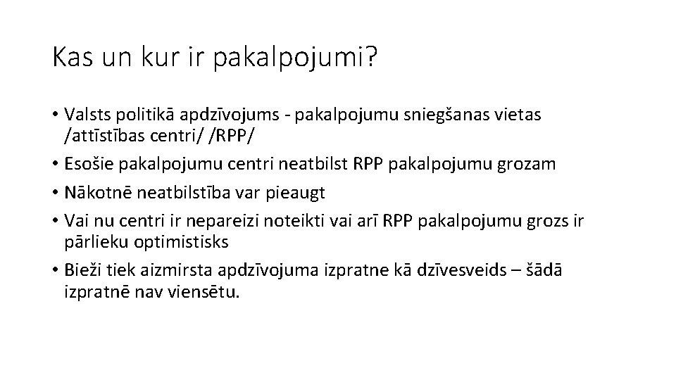 Kas un kur ir pakalpojumi? • Valsts politikā apdzīvojums - pakalpojumu sniegšanas vietas /attīstības