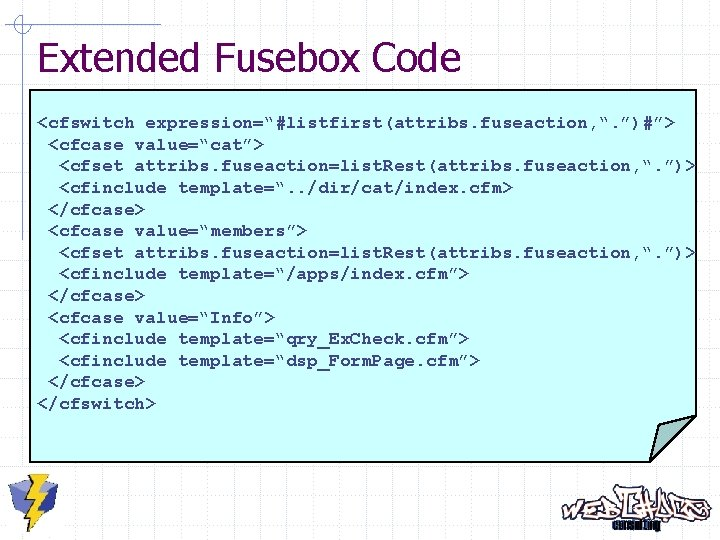 """Extended Fusebox Code <cfswitch expression=""""#listfirst(attribs. fuseaction, """". """")#""""> <cfcase value=""""cat""""> <cfset attribs. fuseaction=list. Rest(attribs."""