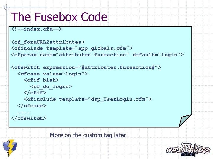 "The Fusebox Code <!--index. cfm--> <cf_form. URL 2 attributes> <cfinclude template=""app_globals. cfm""> <cfparam name=""attributes."