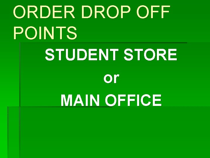 ORDER DROP OFF POINTS STUDENT STORE or MAIN OFFICE