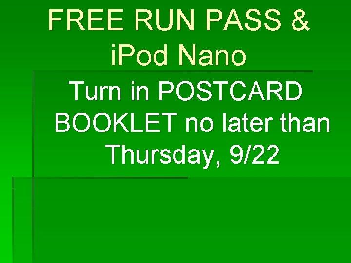 FREE RUN PASS & i. Pod Nano Turn in POSTCARD BOOKLET no later than