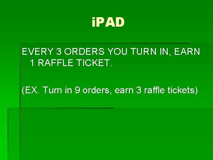 i. PAD EVERY 3 ORDERS YOU TURN IN, EARN 1 RAFFLE TICKET. (EX. Turn