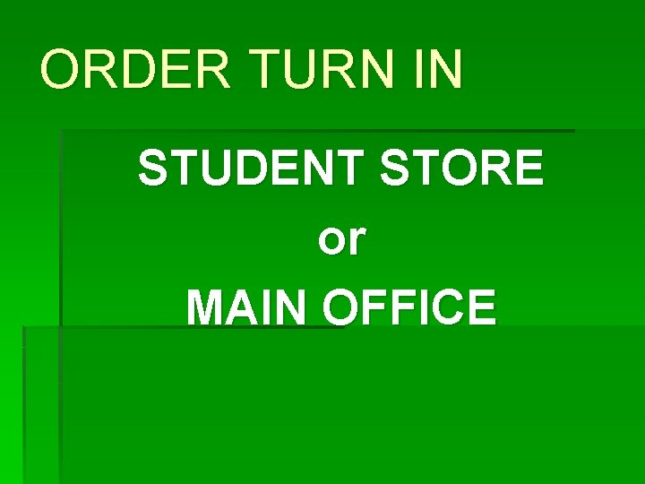 ORDER TURN IN STUDENT STORE or MAIN OFFICE