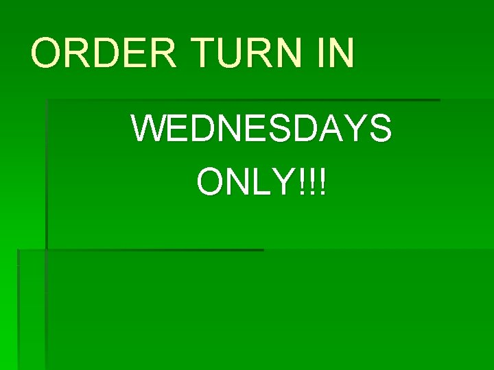 ORDER TURN IN WEDNESDAYS ONLY!!!