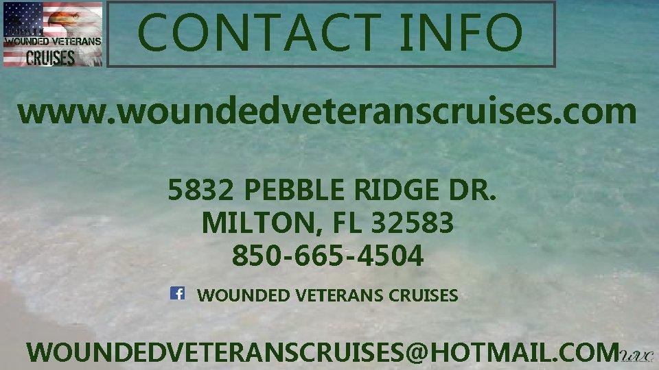 CONTACT INFO www. woundedveteranscruises. com 5832 PEBBLE RIDGE DR. MILTON, FL 32583 850 -665