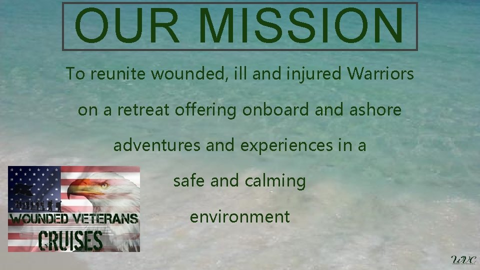 OUR MISSION To reunite wounded, ill and injured Warriors on a retreat offering onboard
